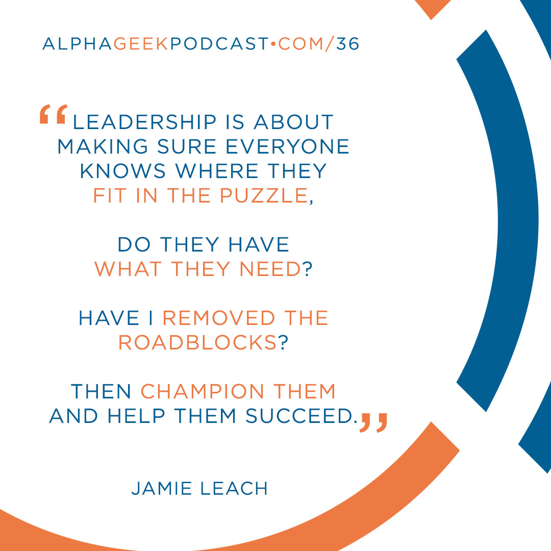 """Leadership is about making sure everyone knows where they fit in the puzzle. Do they have what they need? Have I removed the roadblocks? Then champion them and help them succeed.""—Jamie Leach"