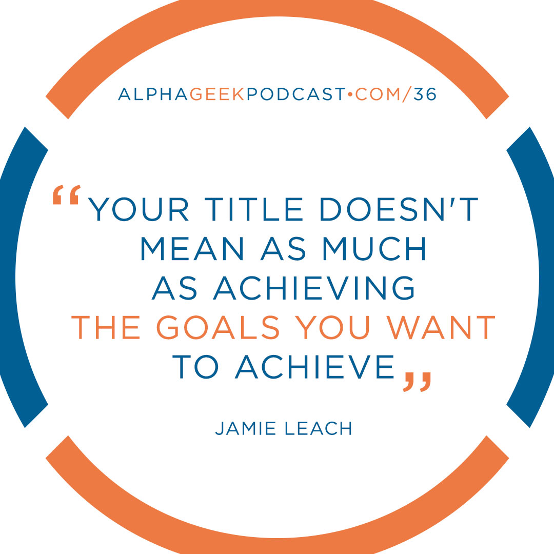 """Your title doesn't mean as much as achieving the goals you want to achieve""—Jamie Leach"